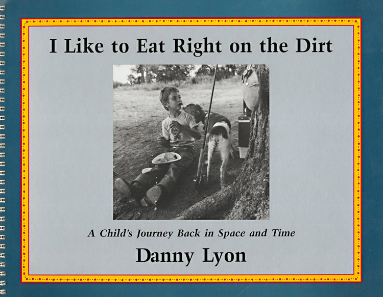 Danny Lyon - I Like to Eat Right on the Dirt: A Child's Journey Back in Space and Time (Signed Edition)